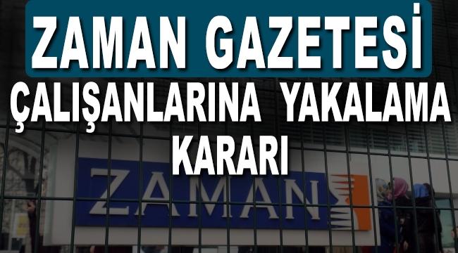 Zaman Gazetesi çalışanlarına yakalama kararı çıkarıldı