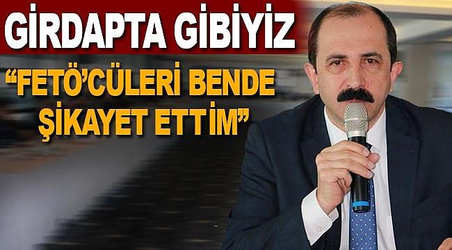 AK Parti İl Başkanı Göksel, FETÖ'cüleri bende şikayet ettim