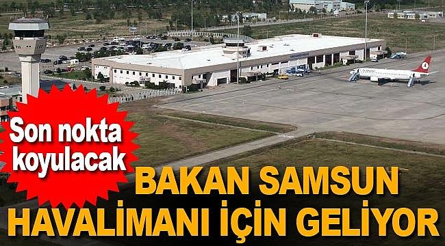 Ulastırma Bakanı Samsun Havalimanı için geliyor