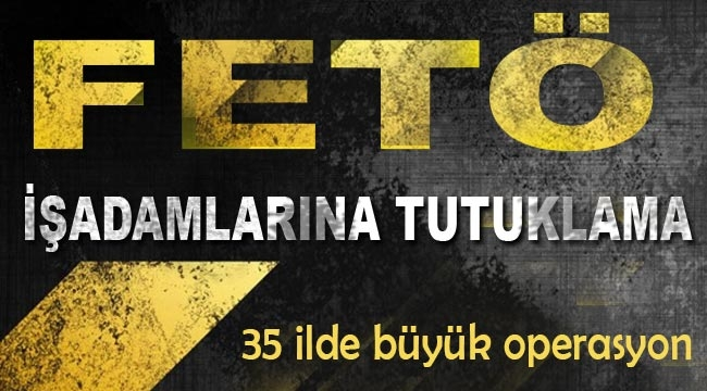 İşadamlarına FETÖ' tutuklaması