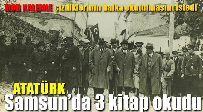 Atatürk Samsun'a geldi hangi kitapları okudu önemli notları