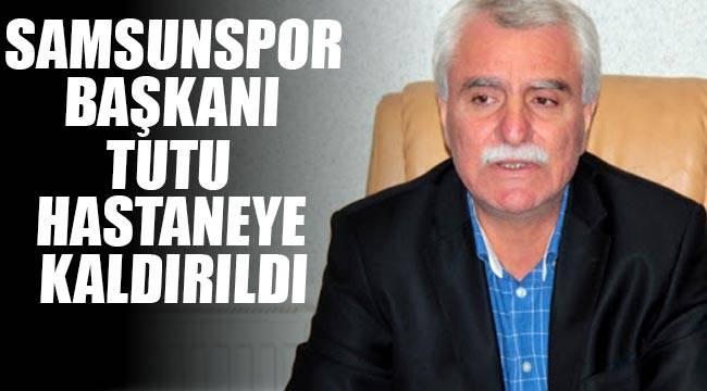 Samsunspor başkanı hastaneye kaldırıldı