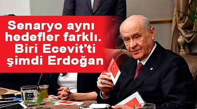 Bahçeli, 'Senaryo aynı şuan hedef erdoğan
