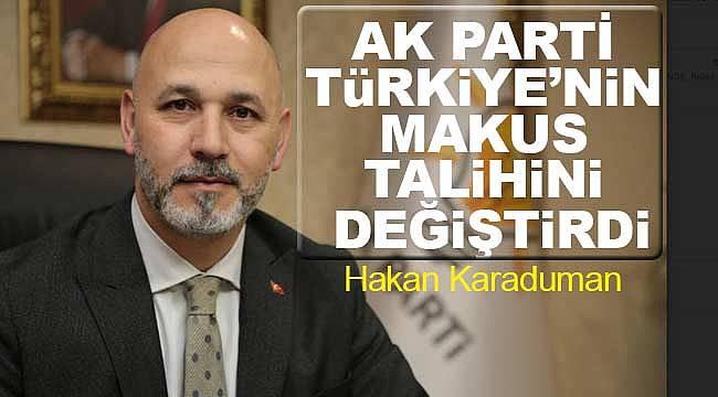 Karaduman, AK Parti Türkiye'nin makus talihini değiştirdi