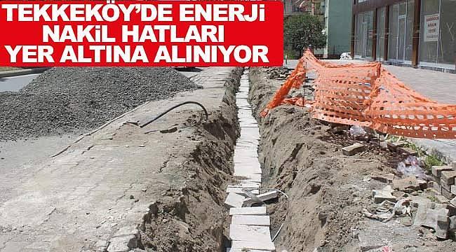 Tekkeköy'de enerji hatları yer altına alınıyor