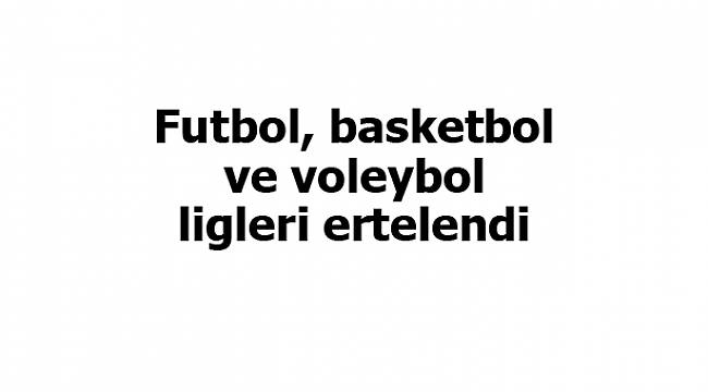 Futbol, basketbol ve voleybol ligleri ertelendi