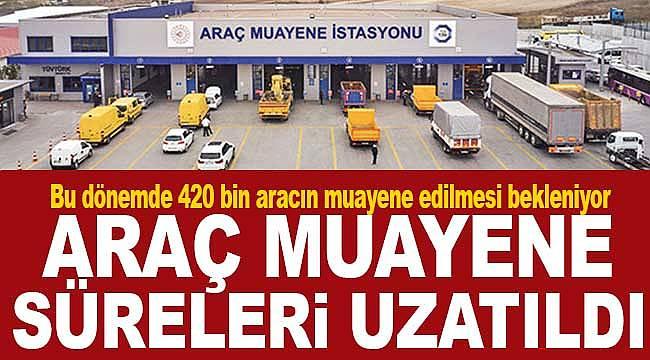 Araç muayene süreleri uzatıldı