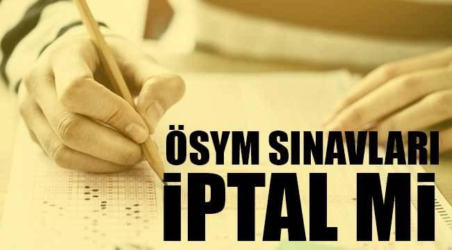 ÖSYM sınavları iptal mi gerçekleşecek mi